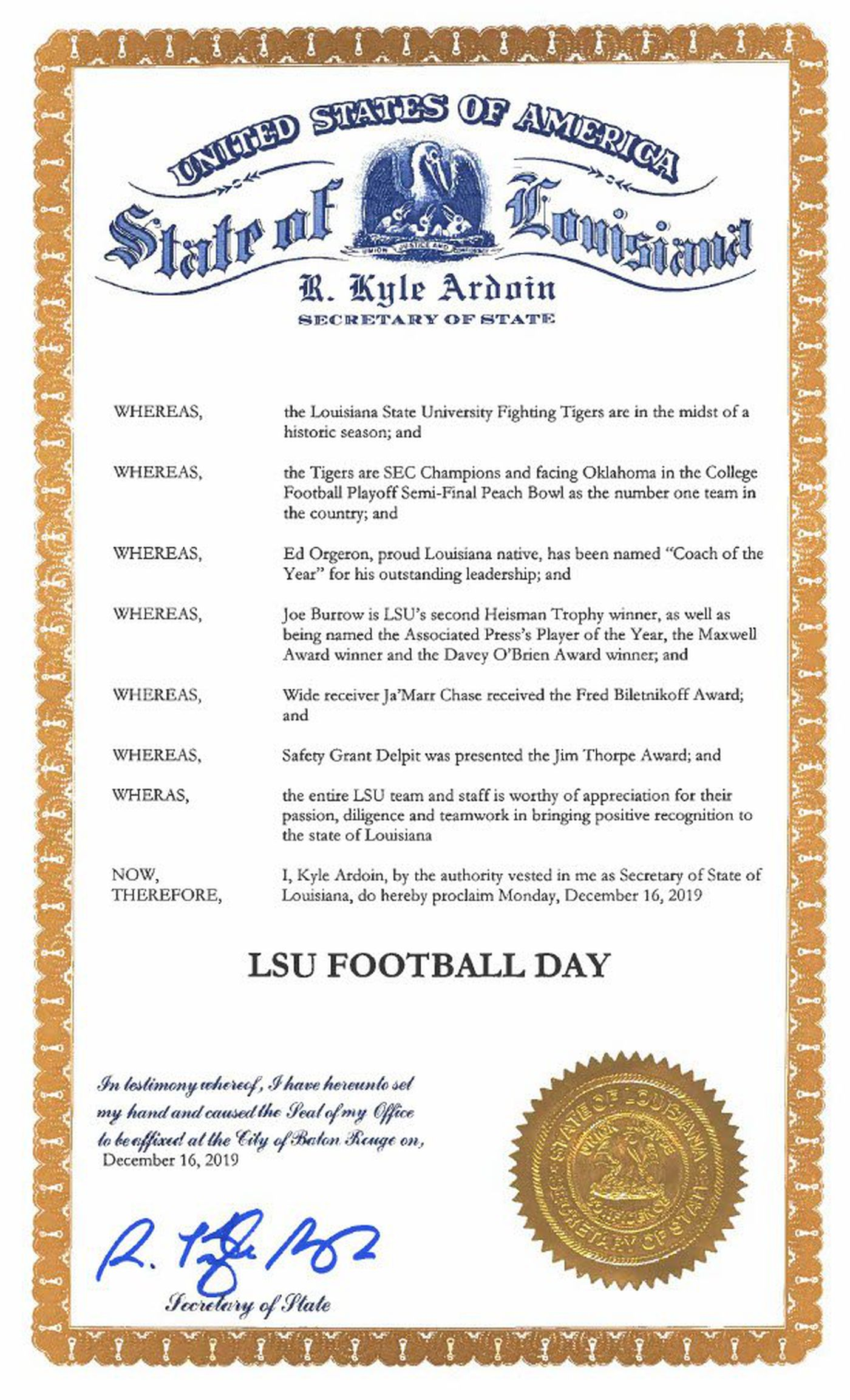 "A copy of the proclamation signed by Louisiana Secretary of State Kyle Ardoin lists the Tigers winning the SEC Championship game, Coach Ed Orgeron being named ""Coach of the Year,"" Joe Burrow being named the second Heisman winner in LSU's history, wide receiver Ja'marr Chase receiving the Fred Biletnikoff Award, and safety Grant Delpit being presented with the Jim Thorpe Award as reasons he dedicated the day for celebrating the team's success."